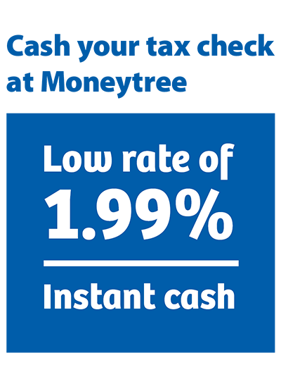 cash your tax check at Moneytree Low rate of 1.99% instant cash